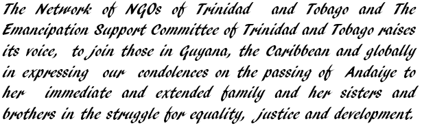 The Network of NGOs of Trinidad  and Tobago and The Emancipation Support Committee of Trinidad and Tobago raises its voice,  to join those in Guyana, the Caribbean and globally in expressing  our  condolences on the passing of  Andaiye to her  immediate and extended family and her sisters and brothers in the struggle for equality,  justice and development.